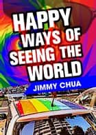 Happy Ways of Seeing the World: A Philosophical Piece ebook by Jimmy Chua