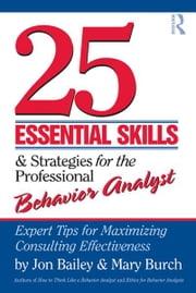 25 Essential Skills and Strategies for Behavior Analysts - Expert Tips for Maximizing Consulting Effectiveness ebook by Jon Bailey,Mary Burch