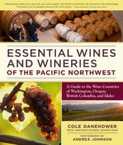 Essential Wines and Wineries of the Pacific Northwest - A Guide to the Wine Countries of Washington, Oregon, British Columbia, and Idaho ebook by Cole Danehower,Andrea Johnson