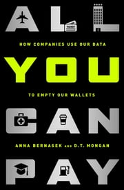 All You Can Pay - How Companies Use Our Data to Empty Our Wallets ebook by Anna Bernasek,D.T. Mongan