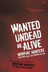 Wanted Undead or Alive - Vampire Hunters And Other Kick-Ass Enemies of Evil ebook by Jonathan Maberry,Janice Gable Bashman