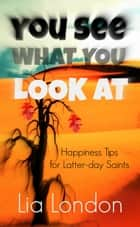 You See What You Look At: Happiness Tips for Latter-day Saints - Latter-day Testimony Series, #2 ebook by Lia London