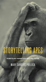 Storytelling Apes - Primatology Narratives Past and Future ebook by Mary Sanders Pollock