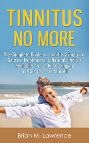 Tinnitus No More: The Complete Guide On Tinnitus Symptoms, Causes, Treatments, & Natural Tinnitus Remedies to Get Rid of Ringing in Ears Once and for All ebook by Brian M. Lawrence