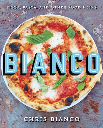 Bianco - Pizza, Pasta, and Other Food I Like ebook by Chris Bianco