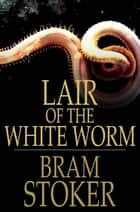 Lair Of The White Worm: The Garden Of Evil - The Garden of Evil ebook by Bram Stoker
