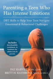 Parenting a Teen Who Has Intense Emotions - DBT Skills to Help Your Teen Navigate Emotional and Behavioral Challenges ebook by Pat Harvey, ACSW, LCSW-C,...