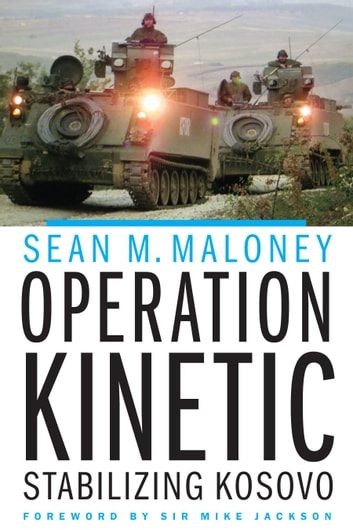 Operation Kinetic - Stabilizing Kosovo ebook by Sean M. Maloney