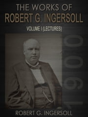 The Works of Robert G. Ingersoll Volume I ebook by Robert G. Ingersoll