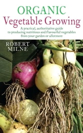 Organic Vegetable Growing - A Practical, Authoritative Guide to Producing Nutritious and Flavourful Vegetables from Your Garden or Allotment ebook by Robert Milne
