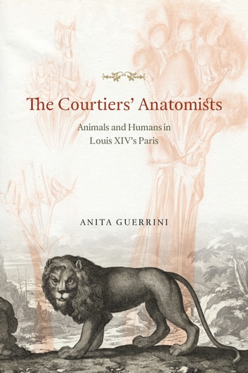 The Courtiers' Anatomists - Animals and Humans in Louis XIV's Paris ebook by Anita Guerrini