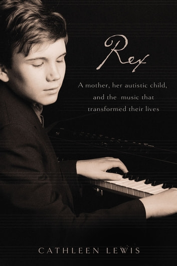 Rex - A Mother, Her Autistic Child, and the Music that Transformed Their Lives ebook by Cathleen Lewis