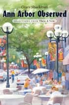 Ann Arbor Observed - Selections from Then and Now eBook by Grace Shackman