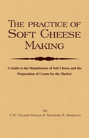 The Practice of Soft Cheesemaking - A Guide to the Manufacture of Soft Cheese and the Preparation of Cream for the Market