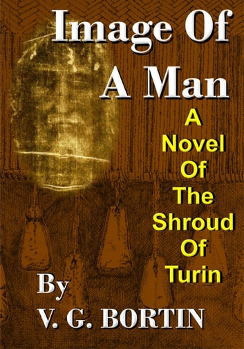 Image of a Man: A Novel of the Shroud of Turin ebook by V.G. Bortin