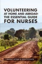 Volunteering at Home and Abroad: The Essential guide for nurses ebook by Jeanne Leffers,Julia Plotnick