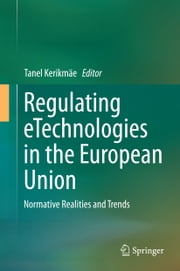 Regulating eTechnologies in the European Union - Normative Realities and Trends ebook by Tanel Kerikmäe