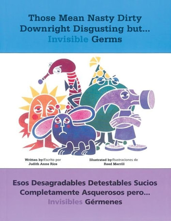 Those Mean Nasty Dirty Downright Disgusting but...Invisible Germs - Esos desagradables detestables sucios completamente asquerosos pero . . . invisibles gérmenes ebook by Judith Anne Rice