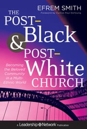 The Post-Black and Post-White Church - Becoming the Beloved Community in a Multi-Ethnic World ebook by Efrem Smith
