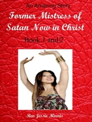 Former Mistress of Satan Now in Christ. Part 1 and 2. - Heaven is for Real ebook by Rev Jessie Morris