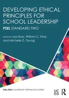 Developing Ethical Principles for School Leadership - PSEL Standard Two ebook by Lisa Bass, William C. Frick, Michelle D. Young