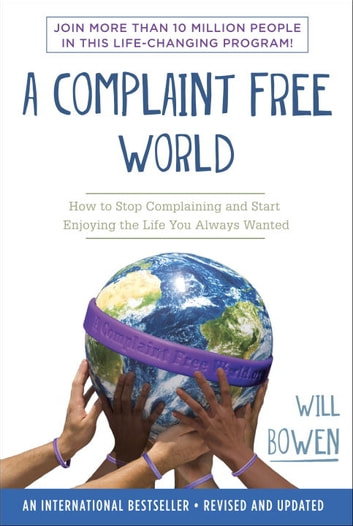 A Complaint Free World - How to Stop Complaining and Start Enjoying the Life You Always Wanted ebook by Will Bowen