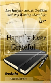 Happily Ever Grateful: Live Happier through Gratitude...(and Stop Whining About Life) ebook by Instafo, Angela Hartley