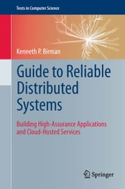 Guide to Reliable Distributed Systems - Building High-Assurance Applications and Cloud-Hosted Services ebook by Kenneth P Birman