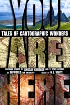 You Are Here: Tales of Cartographic Wonders ebook by N. E. White