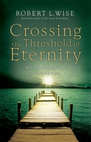 Crossing the Threshold of Eternity - What the Dying Can Teach the Living ebook by Robert L. Wise