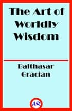 The Art of Worldly Wisdom ebook by Balthasar Gracian