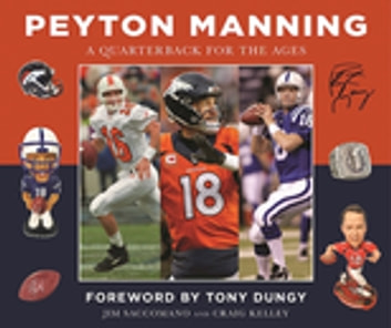 Peyton Manning - A Quarterback for the Ages ebook by Jim Saccomano,Craig Kelley