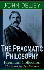 The Pragmatic Philosophy of John Dewey – Premium Collection: 20+ Books in One Volume - Critical Expositions on the Nature of Truth, Ethics & Morality by the Renowned Philosopher, Psychologist & Educational Reformer of 20th Century ebook by John Dewey