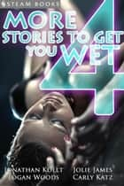 4 More Stories to Get You Wet ebook by Jonathan Kollt, Jolie James, Steam Books