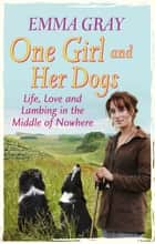One Girl And Her Dogs - Life, Love and Lambing in the Middle of Nowhere ebook by Emma Gray