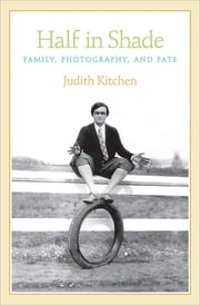 Half in Shade - Family, Photography, and Fate ebook by Judith Kitchen
