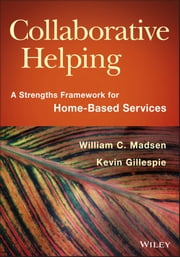 Collaborative Helping - A Strengths Framework for Home-Based Services ebook by William C. Madsen,Kevin Gillespie