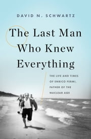The Last Man Who Knew Everything - The Life and Times of Enrico Fermi, Father of the Nuclear Age ebook by David N. Schwartz