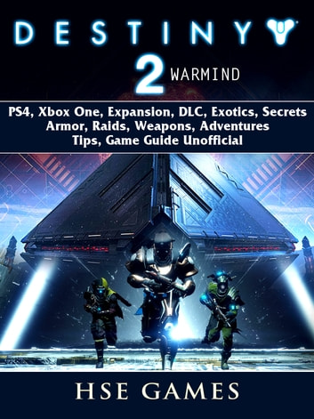 Destiny 2 Warmind, PS4, Xbox One, Expansion, DLC, Exotics, Secrets, Armor, Raids, Weapons, Adventures, Tips, Game Guide Unofficial ebook by Hse Games