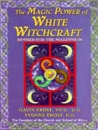 Magic Power of White Witchcraft ebook by Gavin Frost,Yvonne Frost