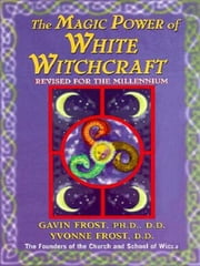 Magic Power of White Witchcraft - Revised for the New Millennium ebook by Gavin Frost,Yvonne Frost