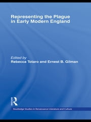 Representing the Plague in Early Modern England ebook by Rebecca Totaro,Ernest B. Gilman