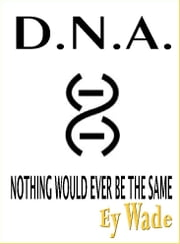 D.N.A. -Nothing Would Ever be the Same ebook by Ey Wade