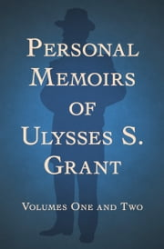 Personal Memoirs of Ulysses S. Grant - Volumes One and Two ebook by Ulysses S Grant