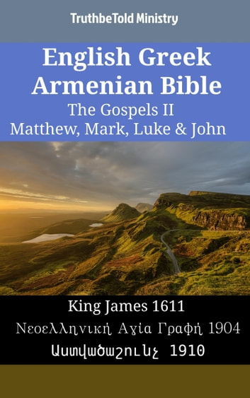 English Greek Armenian Bible - The Gospels II - Matthew, Mark, Luke & John - King James 1611 - Νεοελληνική Αγία Γραφή 1904 - Աստվածաշունչ 1910 ebook by TruthBeTold Ministry