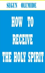 How to Receive the Holy Spirit ebook by Segun Olumide