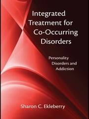 Integrated Treatment for Co-Occurring Disorders - Personality Disorders and Addiction ebook by Sharon C. Ekleberry