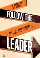 Follow the Leader - The One Thing Great Leaders Have that Great Followers Want ebook by Emmanuel Gobillot