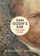 Van Gogh's Ear - The True Story ebook de Bernadette Murphy