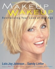 The Makeup Wakeup - Revitalizing Your Look at Any Age ebook by Lois Joy Johnson,Sandy Linter,Bette Midler
